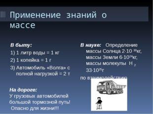 Применение знаний о массе В быту: 1) 1 литр воды = 1 кг 2) 1 копейка = 1 г 3)