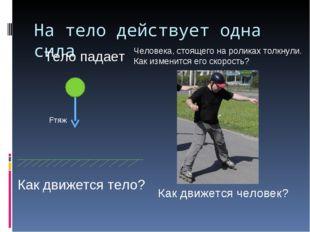 На тело действует одна сила Тело падает Fтяж Как движется тело? Человека, сто