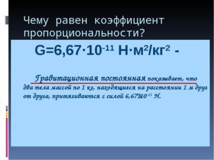 Чему равен коэффициент пропорциональности? G=6,67·10-11 Н·м2/кг2 -   Гравит
