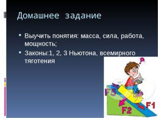 Домашнее задание Выучить понятия: масса, сила, работа, мощность; Законы:1, 2,