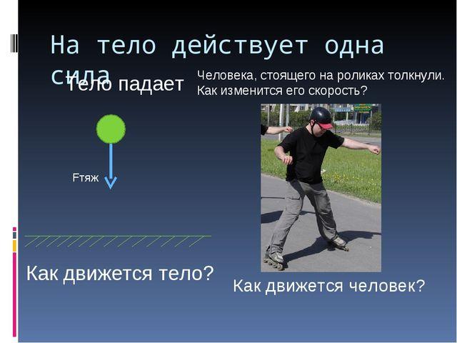 На тело действует одна сила Тело падает Fтяж Как движется тело? Человека, сто...