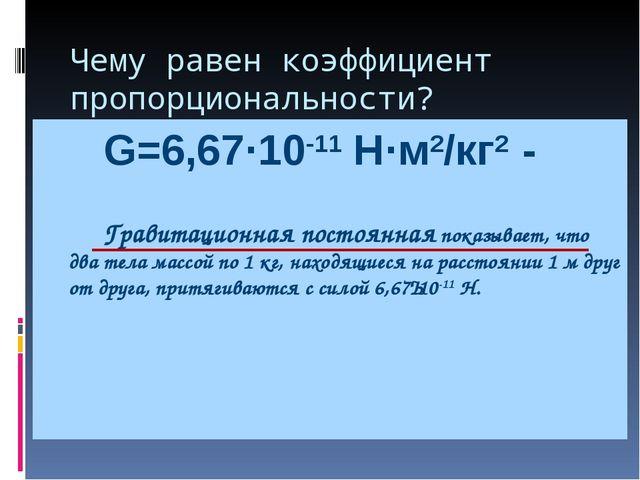 Чему равен коэффициент пропорциональности? G=6,67·10-11 Н·м2/кг2 -   Гравит...