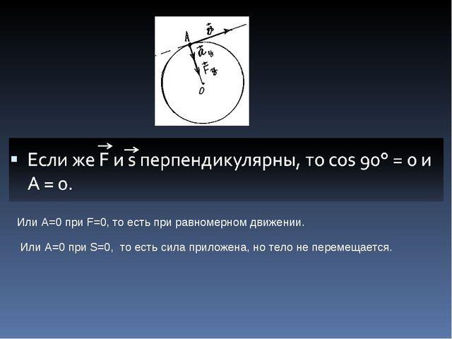 Или А=0 при F=0, то есть при равномерном движении. Или А=0 при S=0, то есть с...