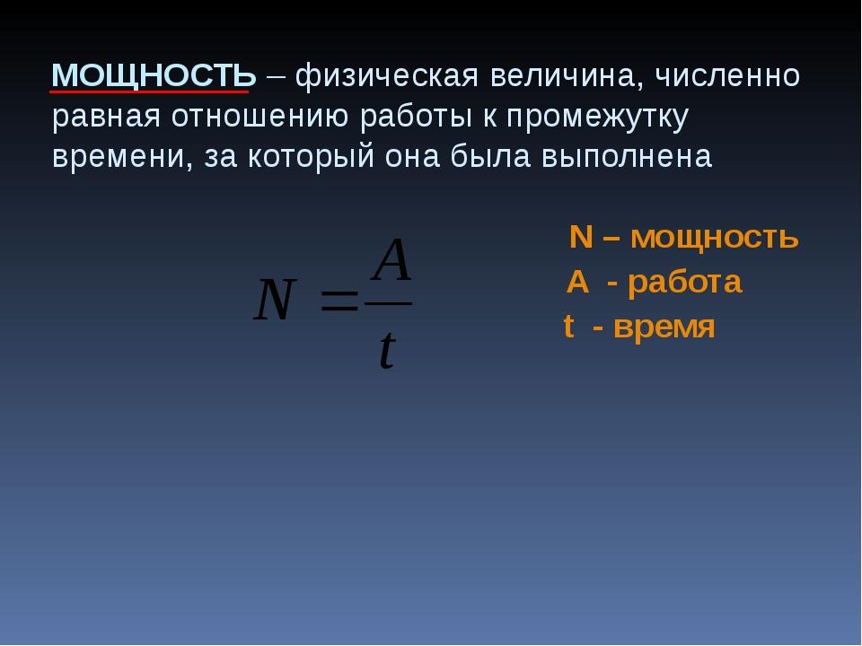 МОЩНОСТЬ – физическая величина, численно равная отношению работы к промежутку...
