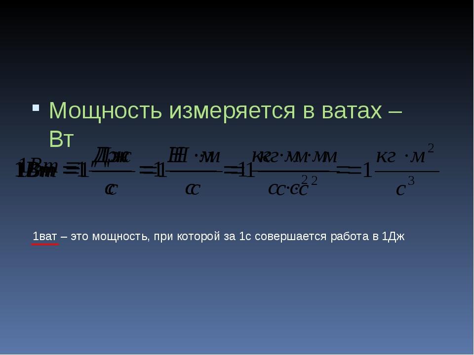 Мощность измеряется в ватах – Вт 1ват – это мощность, при которой за 1с совер...