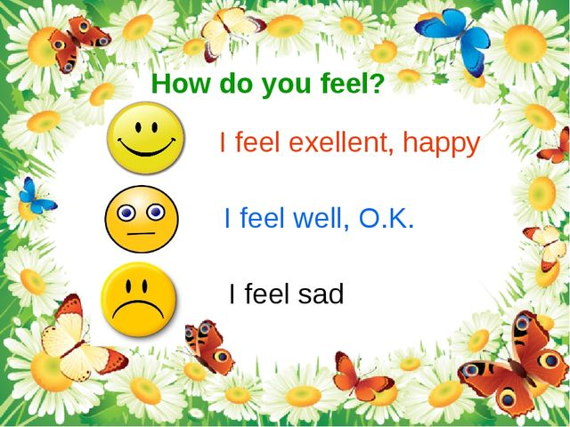 How do you feel? I feel exellent, happy I feel well, O.K. I feel sad