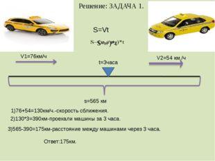 Решение: ЗАДАЧА 1. V1=76км/ч V2=54 км /ч t=3часа s=565 км S=Vt 1)76+54=130км/