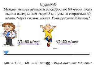 Задача№5 Максим вышел из школы со скоростью 60 м/мин. Рома вышел вслед за ним