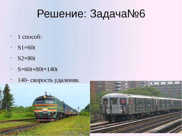 Решение: Задача№6 1 способ: S1=60t S2=80t S=60t+80t=140t 140- скорость удален...