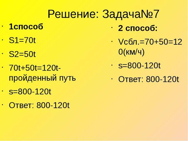 Решение: Задача№7 1способ S1=70t S2=50t 70t+50t=120t-пройденный путь s=800-12...