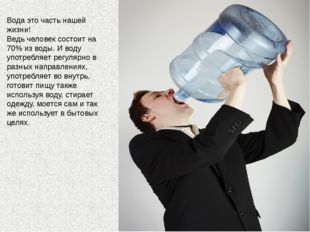 Вода это часть нашей жизни! Ведь человек состоит на 70% из воды. И воду употр
