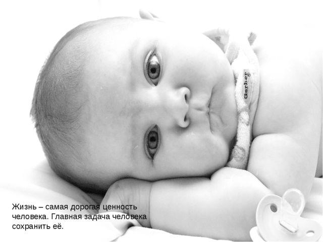 Жизнь – самая дорогая ценность человека. Главная задача человека сохранить её.