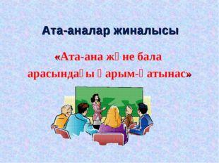 Ата-аналар жиналысы «Ата-ана және бала арасындағы қарым-қатынас»