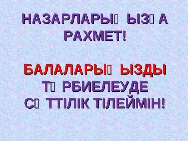 НАЗАРЛАРЫҢЫЗҒА РАХМЕТ! БАЛАЛАРЫҢЫЗДЫ ТӘРБИЕЛЕУДЕ СӘТТІЛІК ТІЛЕЙМІН!