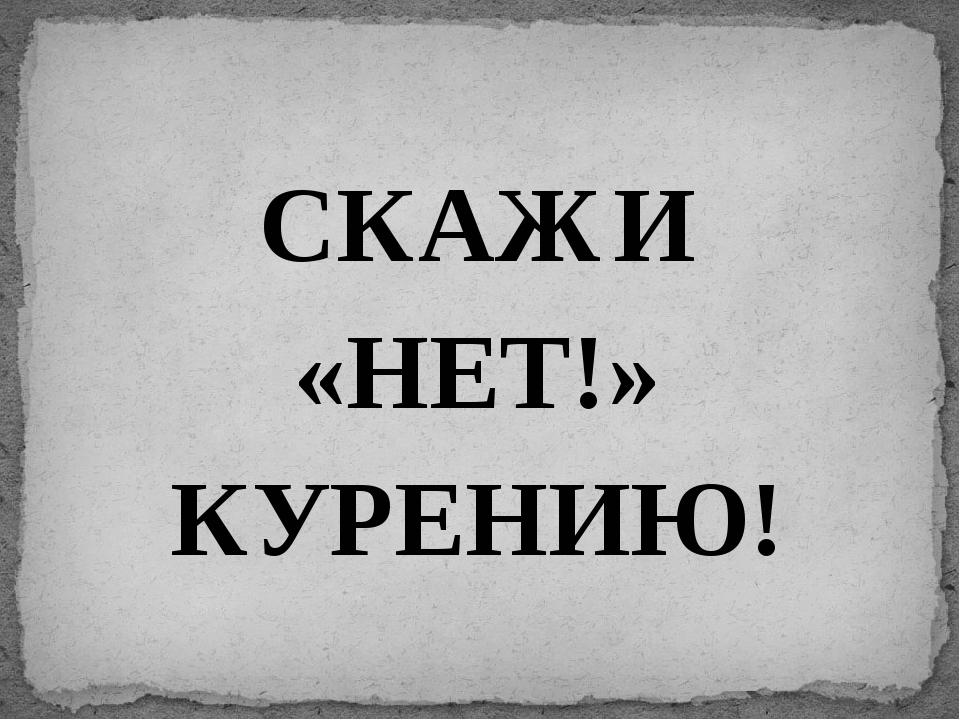 СКАЖИ «НЕТ!» КУРЕНИЮ!