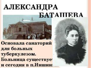 АЛЕКСАНДРА БАТАШЕВА Основала санаторий для больных туберкулезом. Больница су