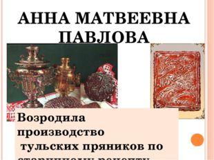 АННА МАТВЕЕВНА ПАВЛОВА Возродила производство тульских пряников по старинном