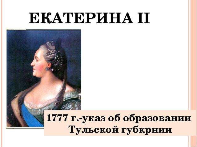 ЕКАТЕРИНА II 1777 г.-указ об образовании Тульской губкрнии