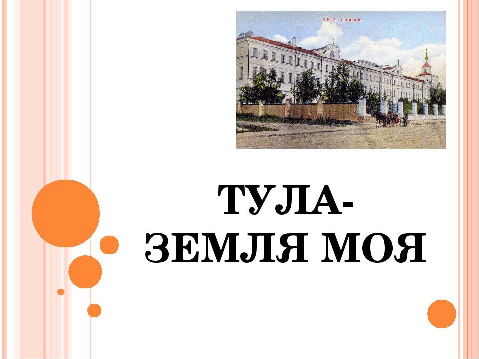 ТУЛА-ЗЕМЛЯ МОЯ