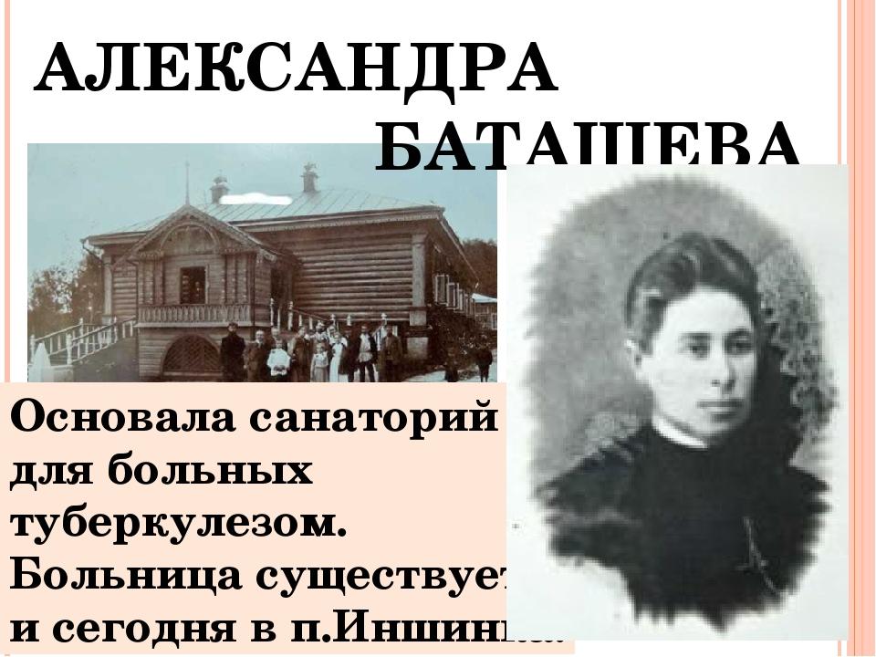 АЛЕКСАНДРА БАТАШЕВА Основала санаторий для больных туберкулезом. Больница су...