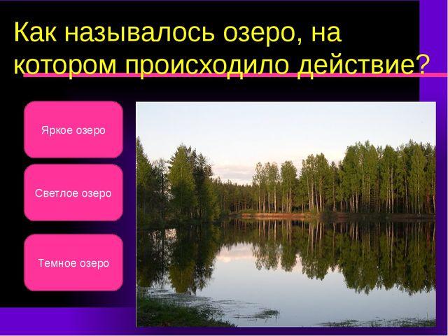 Как называлось озеро, на котором происходило действие? Светлое озеро Яркое оз...
