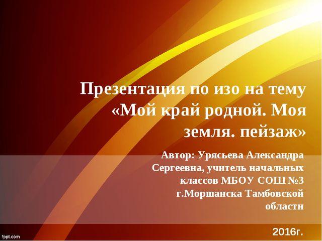Презентация по изо на тему «Мой край родной. Моя земля. пейзаж» Автор: Урясье...