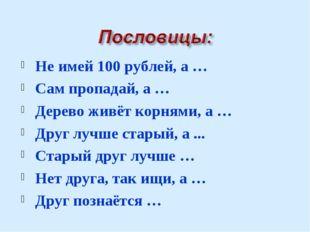 Не имей 100 рублей, а … Сам пропадай, а … Дерево живёт корнями, а … Друг лучш