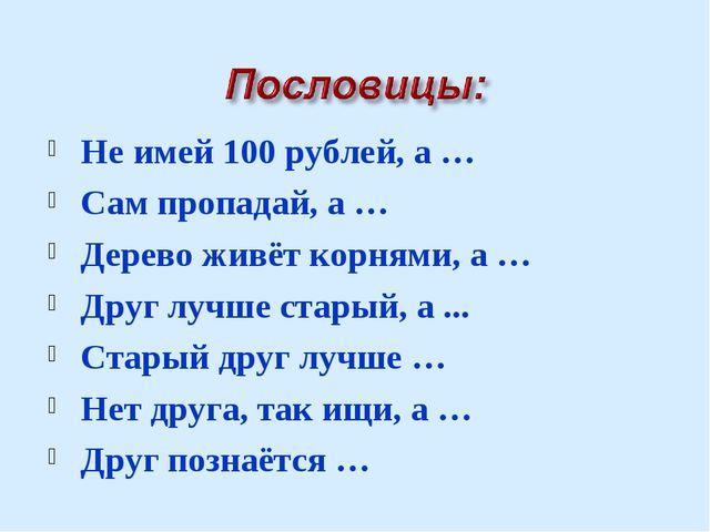 Не имей 100 рублей, а … Сам пропадай, а … Дерево живёт корнями, а … Друг лучш...