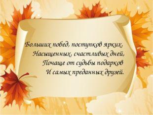 Больших побед, поступков ярких, Насыщенных, счастливых дней, Почаще от судьбы