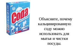 Объясните, почему кальцинированную соду можно использовать для мытья и чистк