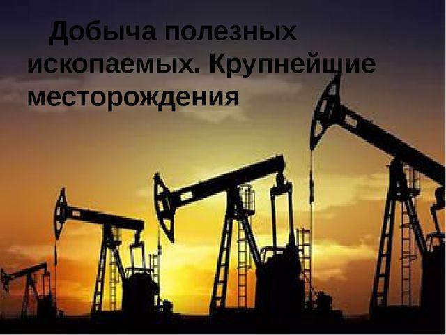 Добыча полезных ископаемых. Крупнейшие месторождения