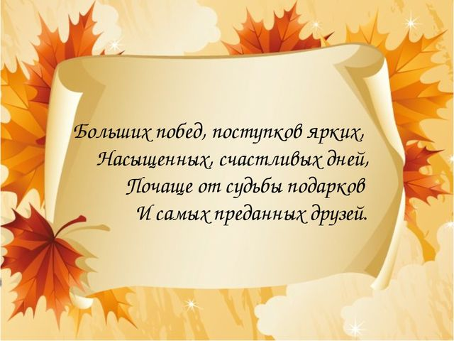 Больших побед, поступков ярких, Насыщенных, счастливых дней, Почаще от судьбы...
