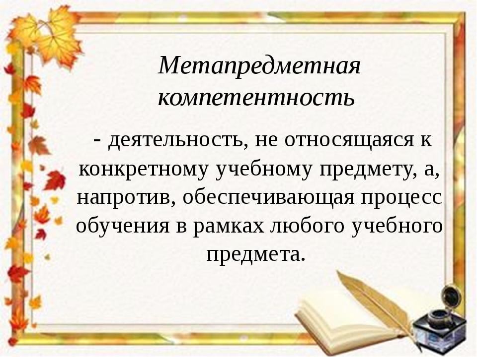 Метапредметная компетентность - деятельность, не относящаяся к конкретному уч...