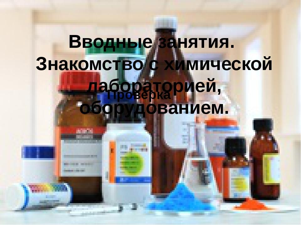 Вводные занятия. Знакомство с химической лабораторией, оборудованием. Проверка