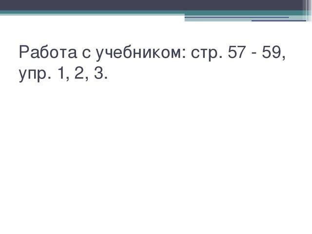 Работа с учебником: стр. 57 - 59, упр. 1, 2, 3.