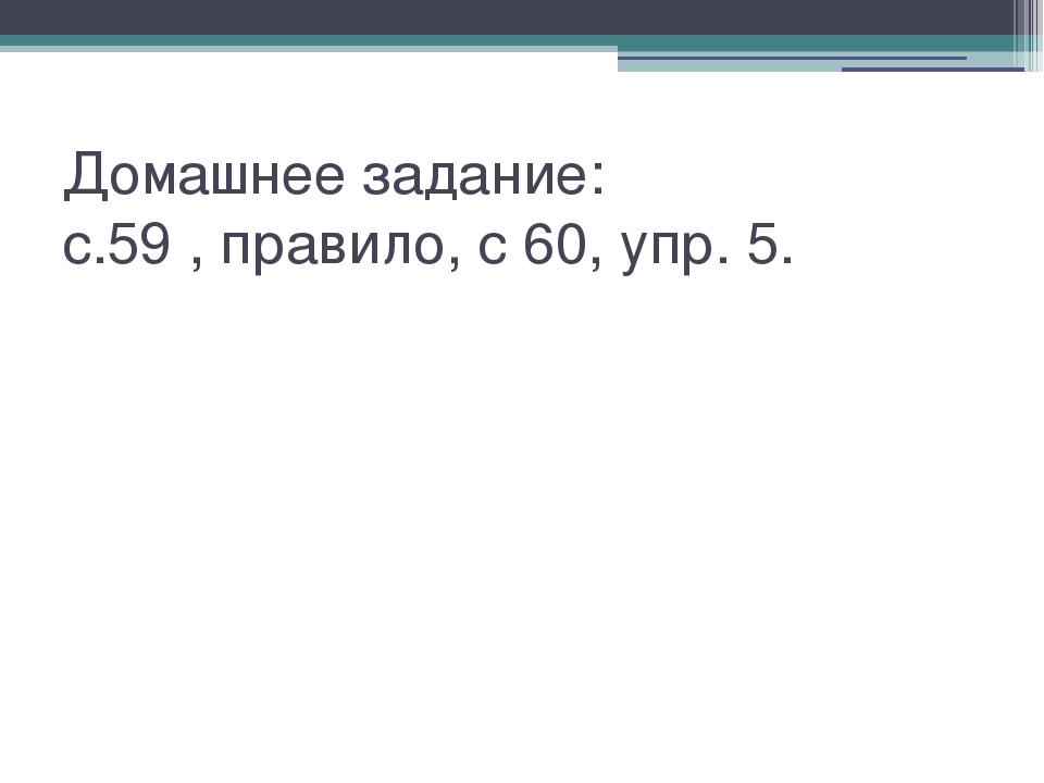 Домашнее задание: с.59 , правило, с 60, упр. 5.
