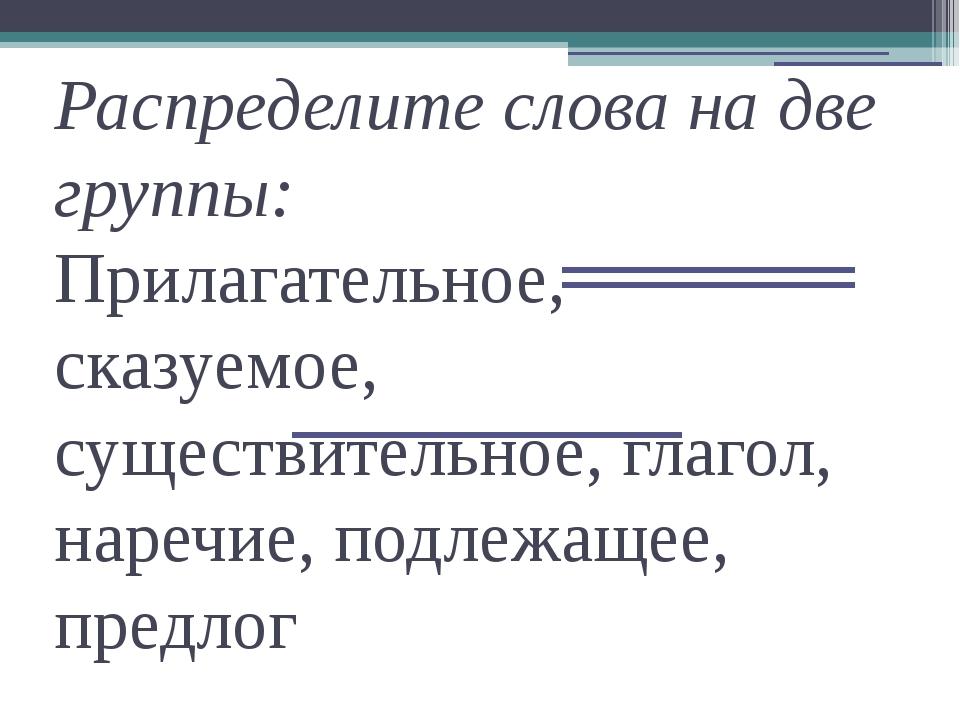 Распределите слова на две группы: Прилагательное, сказуемое, существительное,...