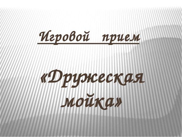 Игровой прием «Дружеская мойка»