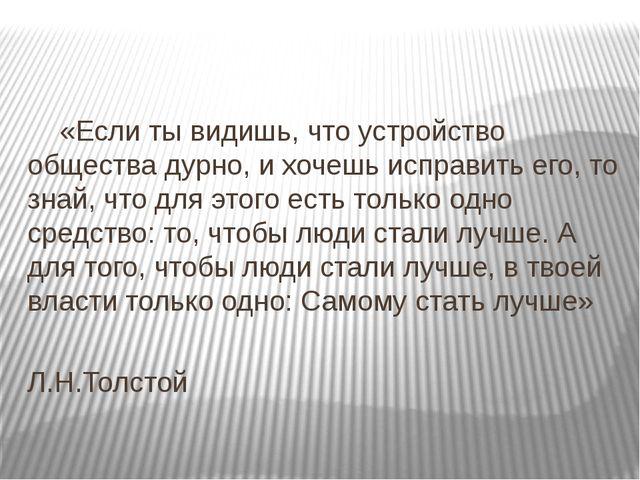 «Если ты видишь, что устройство общества дурно, и хочешь исправить его, то з...