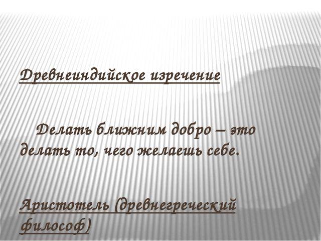 Древнеиндийское изречение  Делать ближним добро – это делать то, чего жела...