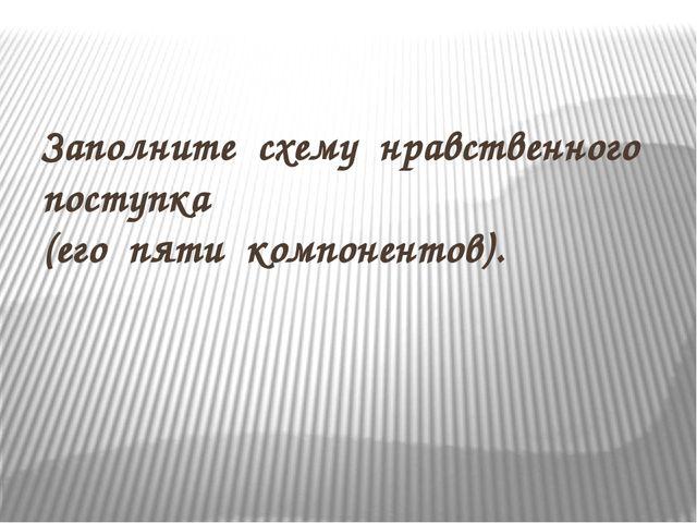 Заполните схему нравственного поступка (его пяти компонентов).