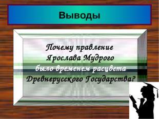 Выводы Почему правление Ярослава Мудрого было временем расцвета Древнерусског