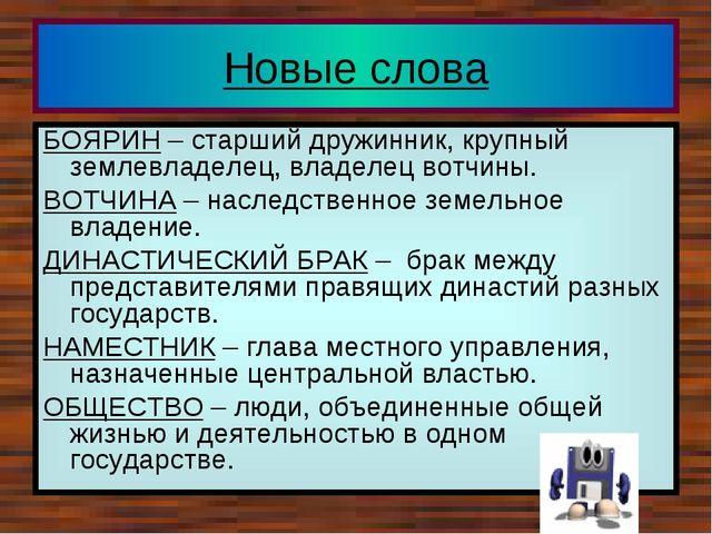 Новые слова БОЯРИН – старший дружинник, крупный землевладелец, владелец вотчи...