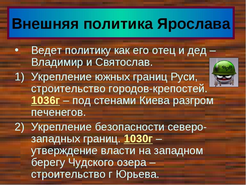 Внешняя политика Ярослава Ведет политику как его отец и дед – Владимир и Свят...