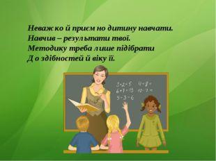 Неважко й приємно дитину навчати. Навчив – результати твої. Методику треба ли