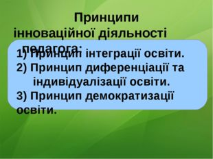 Принципи інноваційної діяльності педагога: 1) Принцип інтеграції освіти. 2)