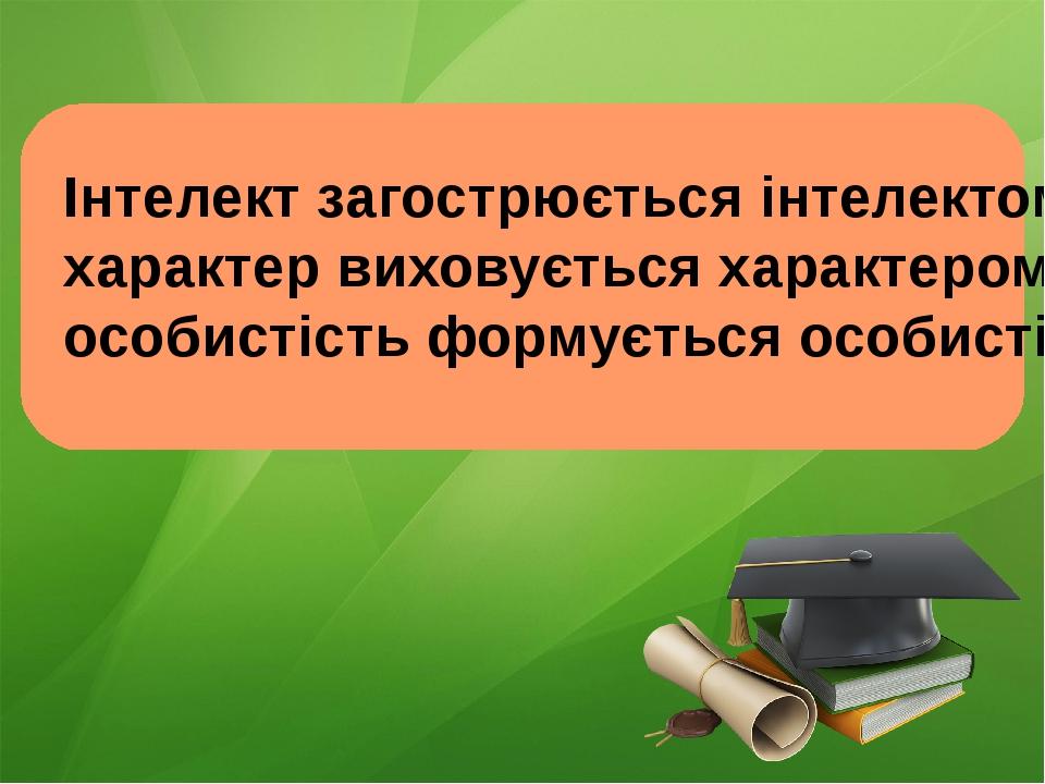 Інтелект загострюється інтелектом, характер виховується характером, особисті...