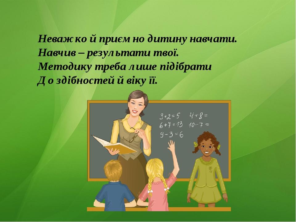 Неважко й приємно дитину навчати. Навчив – результати твої. Методику треба ли...