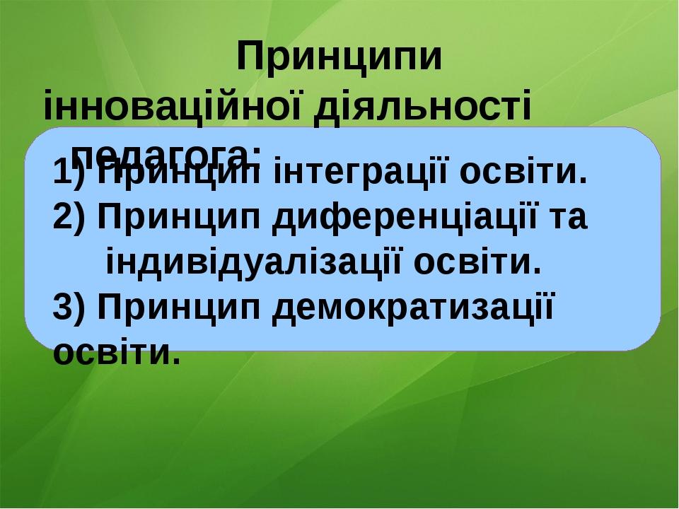 Принципи інноваційної діяльності педагога: 1) Принцип інтеграції освіти. 2)...
