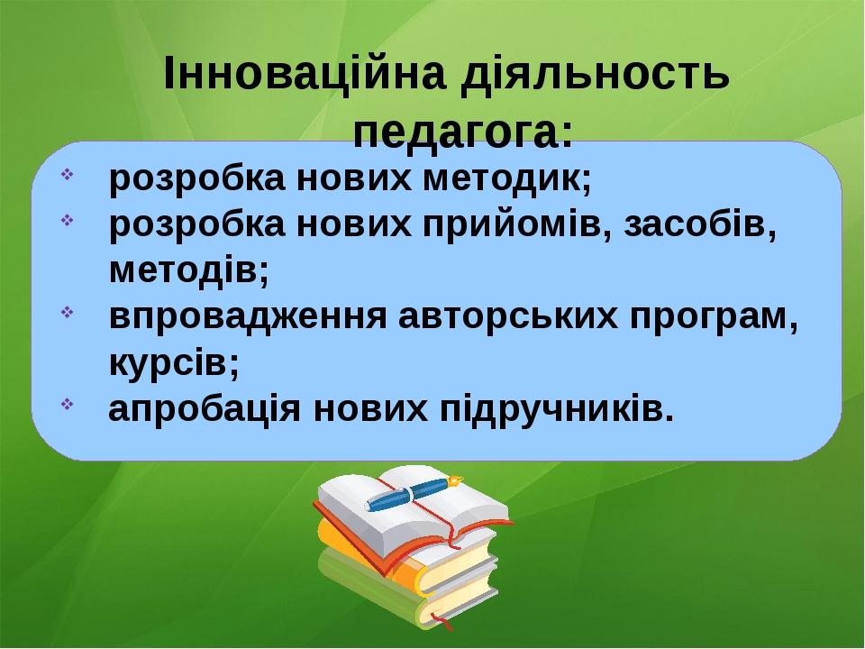 Інноваційна діяльность педагога: розробка нових методик; розробка нових прий...